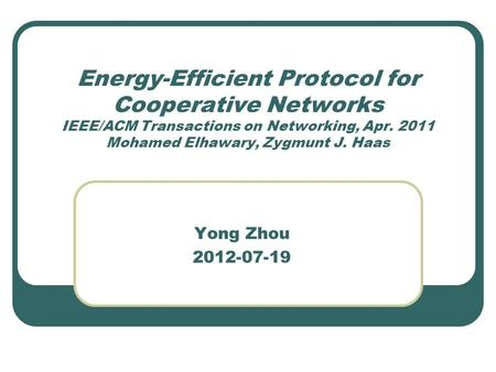 Energy-Efficient Protocol for Cooperative Networks IEEE/ACM Transactions on Networking, Apr. 2011 Mohamed Elhawary, Zygmunt J. Haas Yong Zhou 2012-07-19.