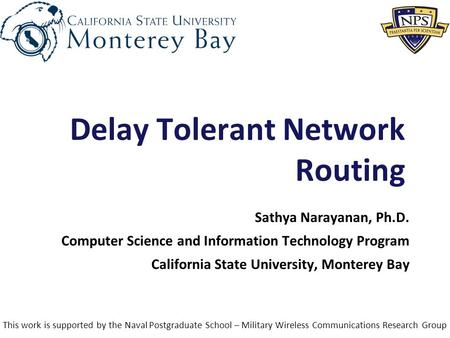 1 Delay Tolerant Network Routing Sathya Narayanan, Ph.D. Computer Science and Information Technology Program California State University, Monterey Bay.