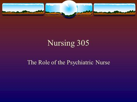 Nursing 305 The Role of the Psychiatric Nurse. Pre-requisites for the Role:  Self awareness is a key part of the psychiatric nursing experience.  You.