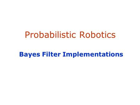 Probabilistic Robotics Bayes Filter Implementations.