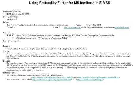 Using Probability Factor for MS feedback in E-MBS Document Number: IEEE C802.16m-09/0071 Date Submitted: 2009-01-05 Source: Hua Xu, Steven Xu, Suresh Kalyanasundaram,