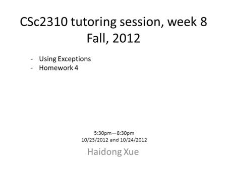 CSc2310 tutoring session, week 8 Fall, 2012 Haidong Xue 5:30pm—8:30pm 10/23/2012 and 10/24/2012 -Using Exceptions -Homework 4.