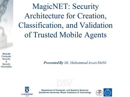 MagicNET: Security Architecture for Creation, Classification, and Validation of Trusted Mobile Agents Presented By Mr. Muhammad Awais Shibli.