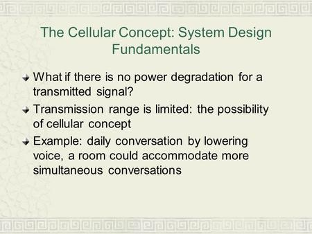 The Cellular Concept: System Design Fundamentals What if there is no power degradation for a transmitted signal? Transmission range is limited: the possibility.