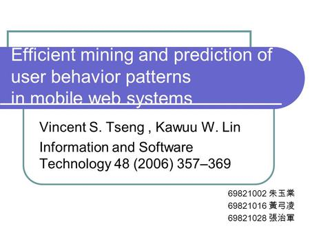 Efficient mining and prediction of user behavior patterns in mobile web systems Vincent S. Tseng, Kawuu W. Lin Information and Software Technology 48 (2006)