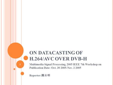 ON DATACASTING OF H.264/AVC OVER DVB-H Multimedia Signal Processing, 2005 IEEE 7th Workshop on Publication Date: Oct. 30 2005-Nov. 2 2005 Reporter: 陳志明.