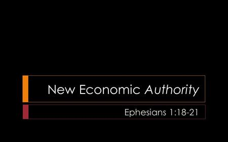 "New Economic Authority Ephesians 1:18-21. A ""New Economy"""