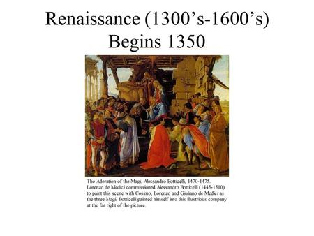 Renaissance (1300's-1600's) Begins 1350. Church adopts some Aristotelian principles Begins in Florence under the Medici family Rebirth of European art,
