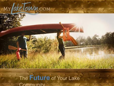 The Future of Your Lake Community. Comprehensive Tools Built for Board Members A beautiful website for your Lake What is MyLakeTown.com?