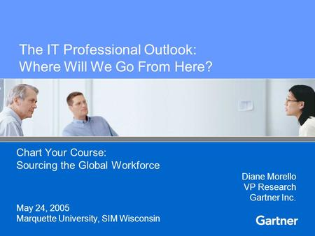 The IT Professional Outlook: Where Will We Go From Here? Chart Your Course: Sourcing the Global Workforce Diane Morello VP Research Gartner Inc. May 24,