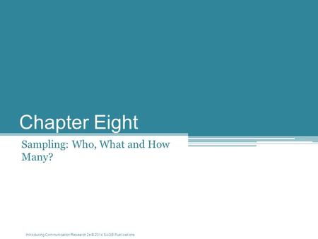 Introducing Communication Research 2e © 2014 SAGE Publications Chapter Eight Sampling: Who, What and How Many?