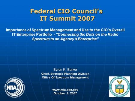 "Federal CIO Council's IT Summit 2007 Importance of Spectrum Management and Use to the CIO's Overall IT Enterprise Portfolio - ""Connecting the Dots on the."