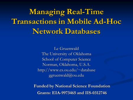 Managing Real-Time Transactions in Mobile Ad-Hoc Network Databases Le Gruenwald The University of Oklahoma School of Computer Science Norman, Oklahoma,