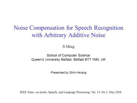 Noise Compensation for Speech Recognition with Arbitrary Additive Noise Ji Ming School of Computer Science Queen's University Belfast, Belfast BT7 1NN,