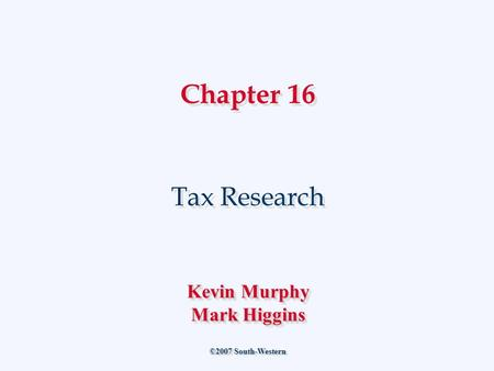 Chapter 16 Tax Research ©2007 South-Western Kevin Murphy Mark Higgins Kevin Murphy Mark Higgins.
