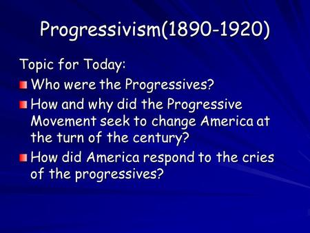 Progressivism(1890-1920) Topic for Today: Who were the Progressives? How and why did the Progressive Movement seek to change America at the turn of the.