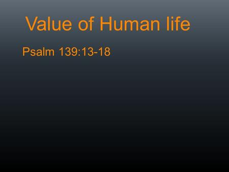 Value of Human life Psalm 139:13-18. How do we determine the value of anything?  Benefits gained with it  Losses avoided with it  Who says it is.