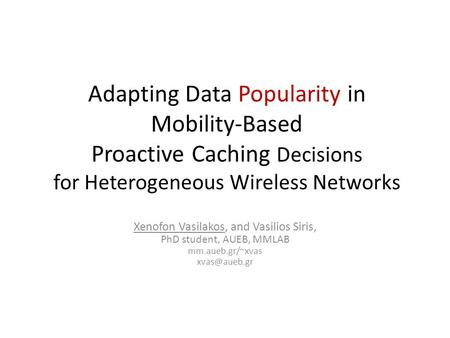 Adapting Data Popularity in Mobility-Based Proactive Caching Decisions for Heterogeneous Wireless Networks Xenofon Vasilakos, and Vasilios Siris, PhD student,