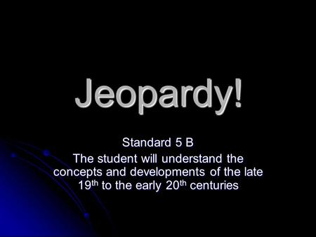 Jeopardy! Standard 5 B The student will understand the concepts and developments of the late 19 th to the early 20 th centuries.