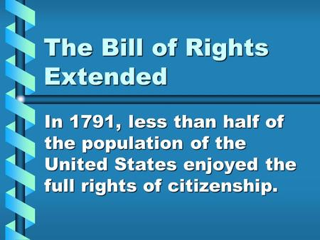 The Bill of Rights Extended In 1791, less than half of the population of the United States enjoyed the full rights of citizenship.
