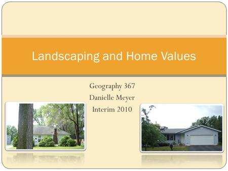 Geography 367 Danielle Meyer Interim 2010 Landscaping and Home Values.