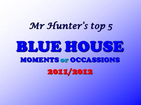 Mr Hunter's top 5 BLUE HOUSE MOMENTS or OCCASSIONS 2011/2012.