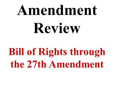 Amendment Review Bill of Rights through the 27th Amendment.