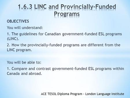 ACE TESOL Diploma Program – London Language Institute OBJECTIVES You will understand: 1. The guidelines for Canadian government-funded ESL programs (LINC).