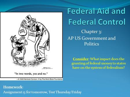 Chapter 3: AP US Government and Politics Homework: Assignment 13 for tomorrow, Test Thursday/Friday Consider: What impact does the granting of federal.