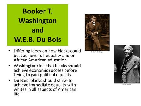 Booker T. Washington and W.E.B. Du Bois Differing ideas on how blacks could best achieve full equality and on African American education Washington: felt.