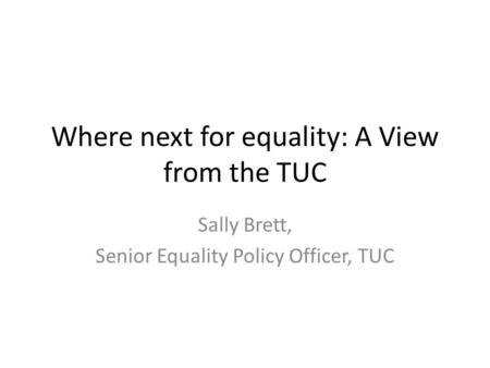 Where next for equality: A View from the TUC Sally Brett, Senior Equality Policy Officer, TUC.