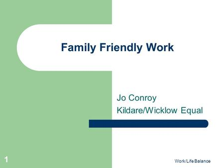 Work/Life Balance 1 Family Friendly Work Jo Conroy Kildare/Wicklow Equal.