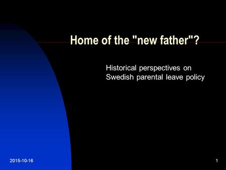 2015-10-161 Home of the new father? Historical perspectives on Swedish parental leave policy.