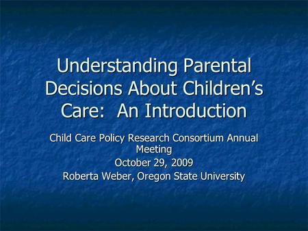 Understanding Parental Decisions About Children's Care: An Introduction Child Care Policy Research Consortium Annual Meeting October 29, 2009 Roberta Weber,