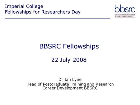 BBSRC Fellowships 22 July 2008 Dr Ian Lyne Head of Postgraduate Training and Research Career Development BBSRC Imperial College Fellowships for Researchers.