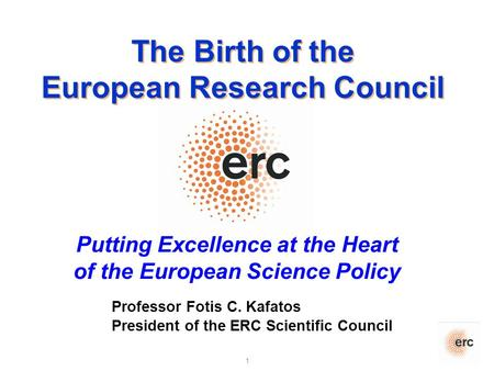 1 Putting Excellence at the Heart of the European Science Policy Professor Fotis C. Kafatos President of the ERC Scientific Council The Birth of the European.