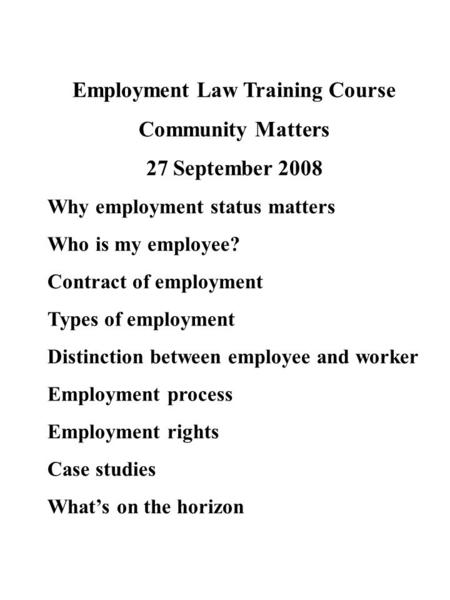 Employment Law Training Course Community Matters 27 September 2008 Why employment status matters Who is my employee? Contract of employment Types of employment.