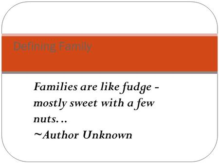 Families are like fudge - mostly sweet with a few nuts... ~Author Unknown Defining Family.