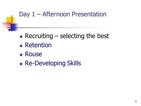 1 Day 1 – Afternoon Presentation Recruiting – selecting the best Retention Rouse Re-Developing Skills.