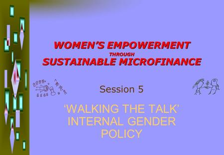 WOMEN'S EMPOWERMENT THROUGH SUSTAINABLE MICROFINANCE 'WALKING THE TALK' INTERNAL GENDER POLICY Session 5.