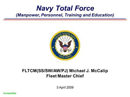 Navy Total Force (Manpower, Personnel, Training and Education) FLTCM(SS/SW/AW/PJ) Michael J. McCalip Fleet Master Chief 3 April 2009 Unclassified.