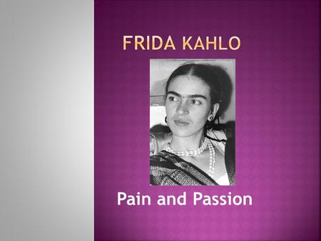 Pain and Passion.  Frida Kahlo was born on 6 July 1907 in Coyoacán, Mexico.  Her real name was Magdalena Carmen Frieda Kahlo Calderón.  She used to.