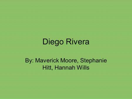 Diego Rivera By: Maverick Moore, Stephanie Hitt, Hannah Wills.