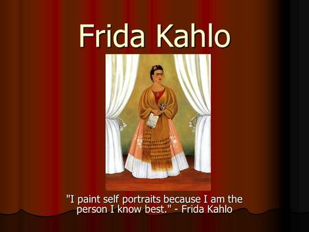 Frida Kahlo I paint self portraits because I am the person I know best. - Frida Kahlo.