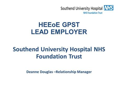 HEEoE GPST LEAD EMPLOYER Southend University Hospital NHS Foundation Trust Deanne Douglas –Relationship Manager.