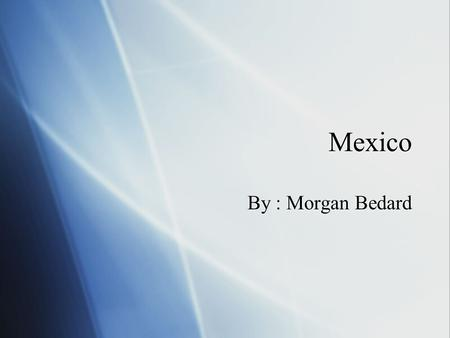 Mexico By : Morgan Bedard. Mexico Important Facts  Capital- Mexico City  Location- Central America, directly below the USA border.  Population of Mexico-