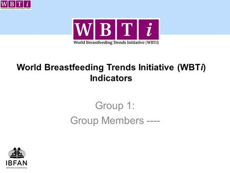 World Breastfeeding Trends Initiative (WBTi) Indicators Group 1: Group Members ----