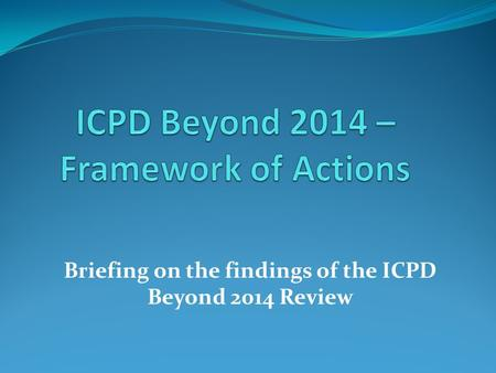 Briefing on the findings of the ICPD Beyond 2014 Review.