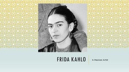"FRIDA KAHLO A Mexican Artist. ABOUT FRIDA ""I paint my own reality. The only thing I know is that I paint because I need to, and I paint whatever passes."