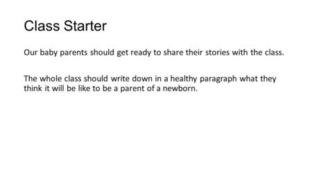 Class Starter Our baby parents should get ready to share their stories with the class. The whole class should write down in a healthy paragraph what they.